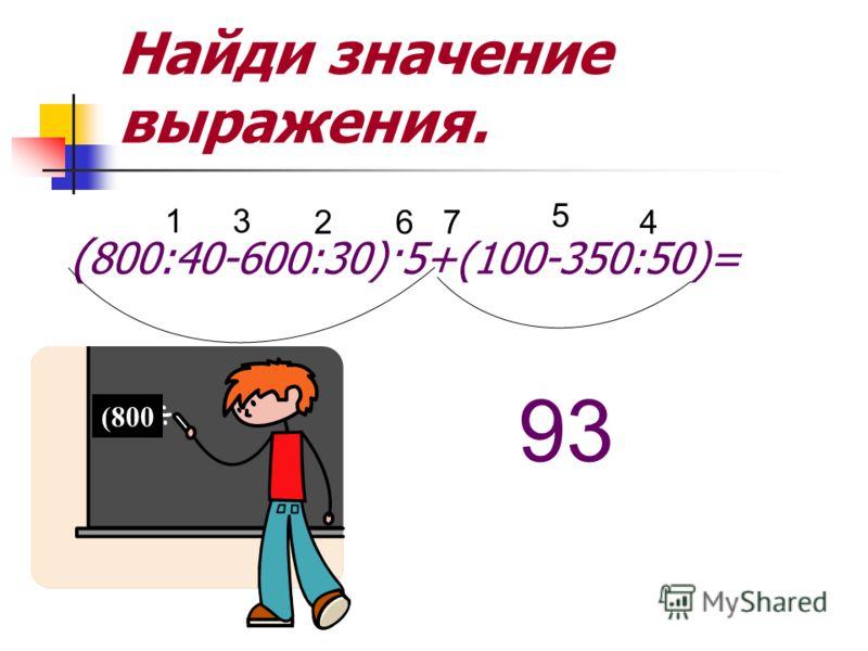 Найди значение выражения. ( 800:40-600:30)·5+(100-350:50)= 1 2 3 4 5 67 93 (800