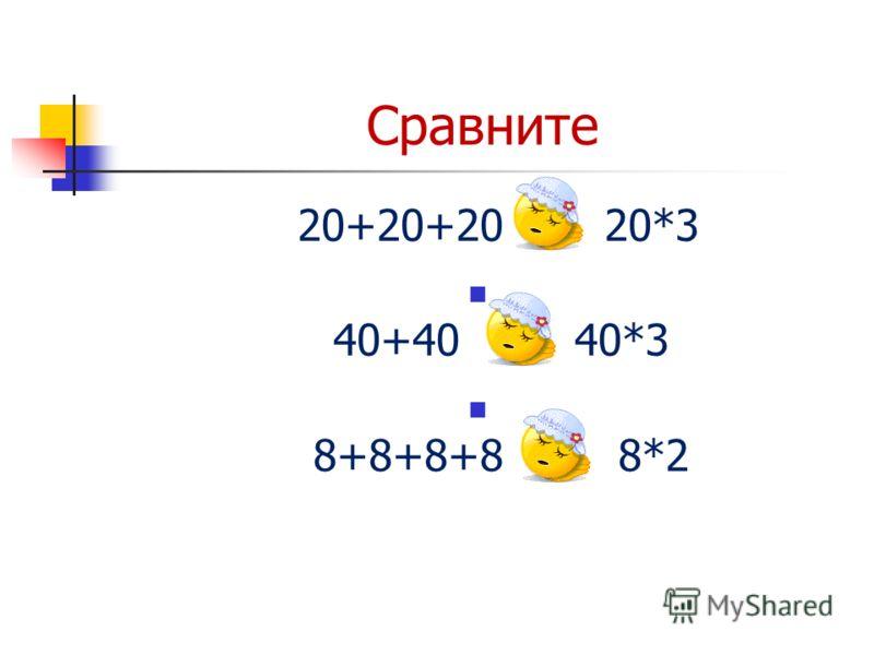 Сравните 20+20+20 = 20*3 40+40 < 40*3 8+8+8+8 > 8*2