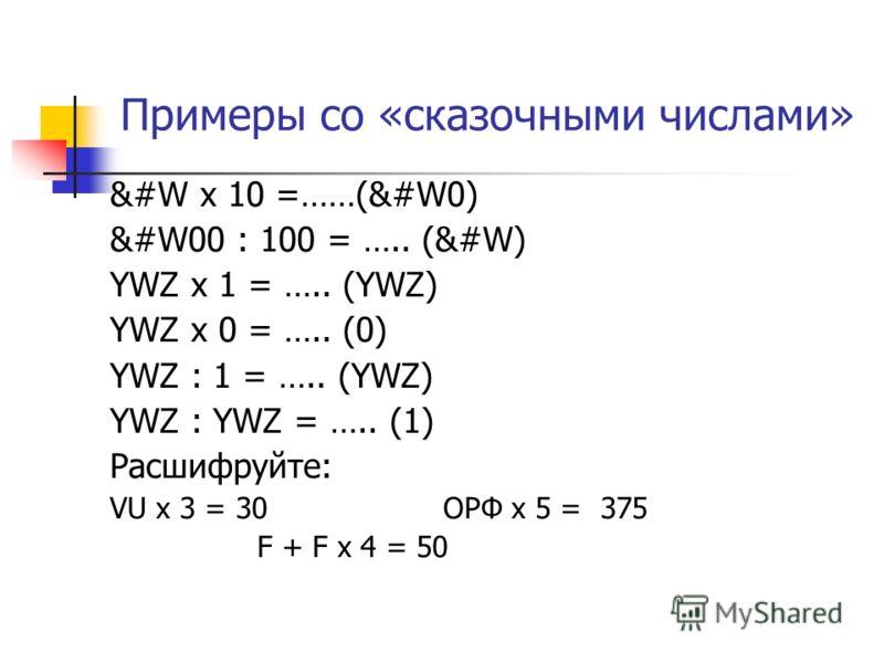 Примеры со «сказочными числами» &#W х 10 =……(&#W0) &#W00 : 100 = ….. (&#W) YWZ х 1 = ….. (YWZ) YWZ х 0 = ….. (0) YWZ : 1 = ….. (YWZ) YWZ : YWZ = ….. (1) Расшифруйте: VU х 3 = 30 OPФ х 5 = 375 F + F х 4 = 50