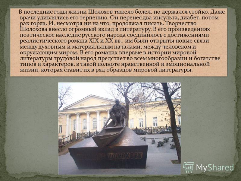 В последние годы жизни Шолохов тяжело болел, но держался стойко. Даже врачи удивлялись его терпению. Он перенес два инсульта, диабет, потом рак горла. И, несмотря ни на что, продолжал писать. Творчество Шолохова внесло огромный вклад в литературу. В