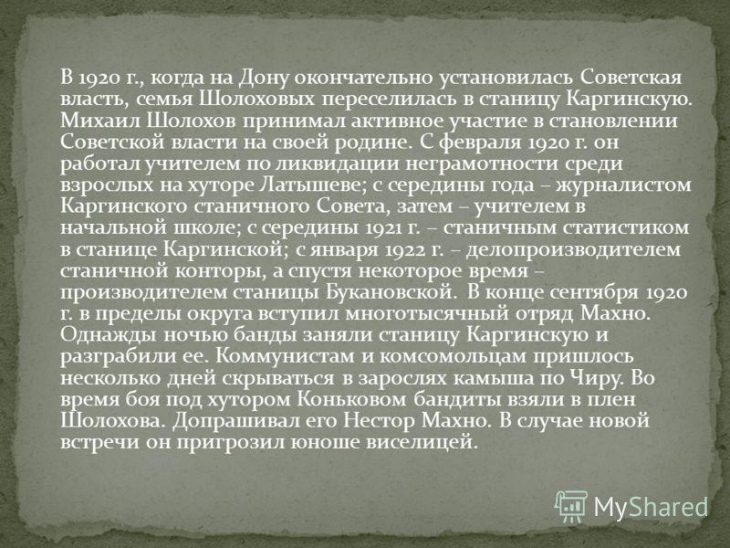 В 1920 г., когда на Дону окончательно установилась Советская власть, семья Шолоховых переселилась в станицу Каргинскую. Михаил Шолохов принимал активное участие в становлении Советской власти на своей родине. С февраля 1920 г. он работал учителем по