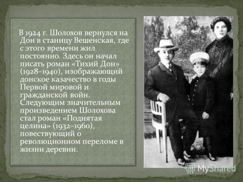 В 1924 г. Шолохов вернулся на Дон в станицу Вешенская, где с этого времени жил постоянно. Здесь он начал писать роман «Тихий Дон» (1928–1940), изображающий донское казачество в годы Первой мировой и гражданской войн. Следующим значительным произведен