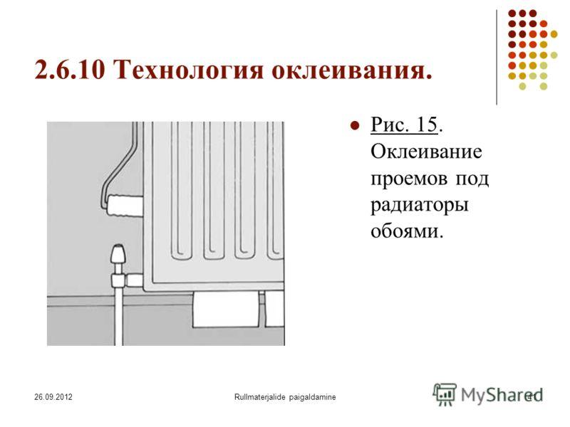 26.09.2012Rullmaterjalide paigaldamine41 2.6.10 Технология оклеивания. Рис. 15. Оклеивание проемов под радиаторы обоями.
