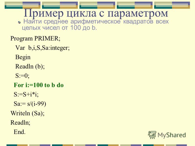 Пример цикла с параметром Program PRIMER; Var b,i,S,Sa:integer; Begin Readln (b); S:=0; For i:=100 to b do S:=S+i*i; Sa:= s/(i-99) Writeln (Sa); Readln; End. Найти среднее арифметическое квадратов всех целых чисел от 100 до b.