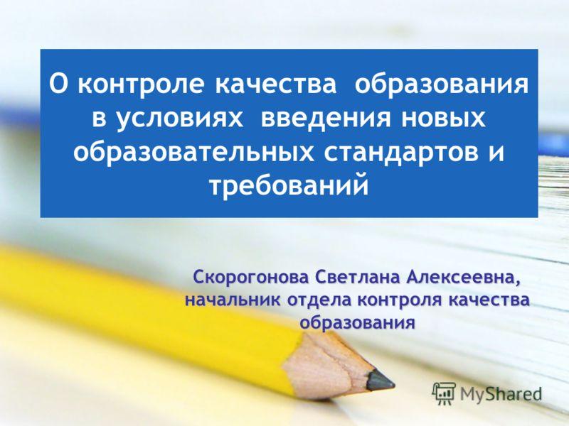 О контроле качества образования в условиях введения новых образовательных стандартов и требований Скорогонова Светлана Алексеевна, начальник отдела контроля качества образования