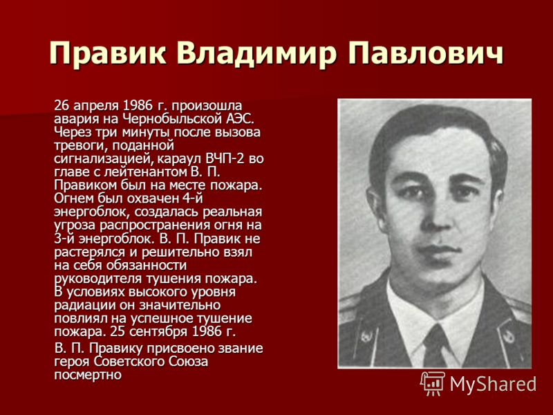 Правик Владимир Павлович 26 апреля 1986 г. произошла авария на Чернобыльской АЭС. Через три минуты после вызова тревоги, поданной сигнализацией, караул ВЧП-2 во главе с лейтенантом В. П. Правиком был на месте пожара. Огнем был охвачен 4-й энергоблок,