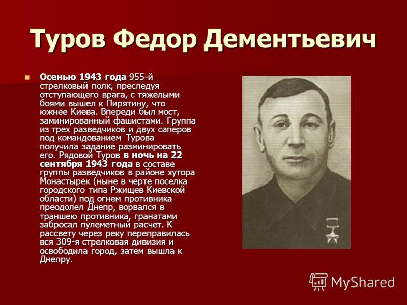Туров Федор Дементьевич Осенью 1943 года 955-й стрелковый полк, преследуя отступающего врага, с тяжелыми боями вышел к Пирятину, что южнее Киева. Впереди был мост, заминированный фашистами. Группа из трех разведчиков и двух саперов под командованием
