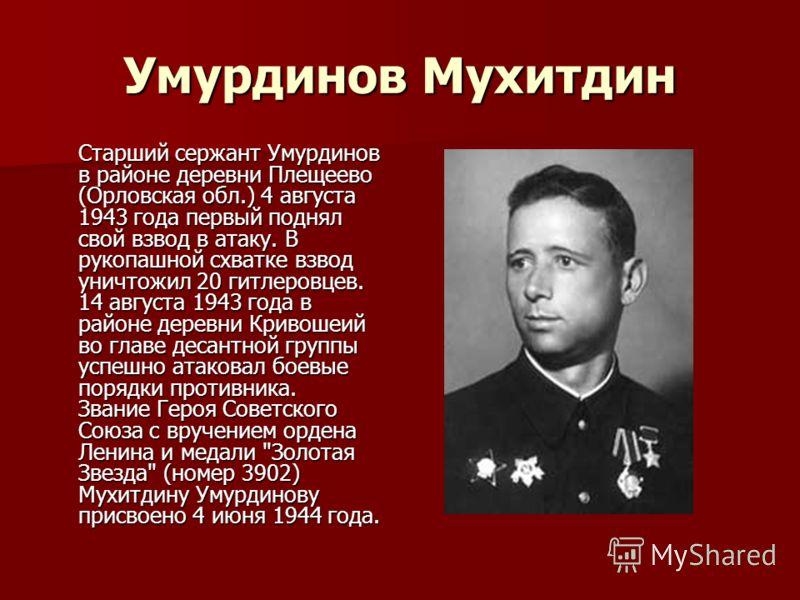 Умурдинов Мухитдин Старший сержант Умурдинов в районе деревни Плещеево (Орловская обл.) 4 августа 1943 года первый поднял свой взвод в атаку. В рукопашной схватке взвод уничтожил 20 гитлеровцев. 14 августа 1943 года в районе деревни Кривошеий во глав