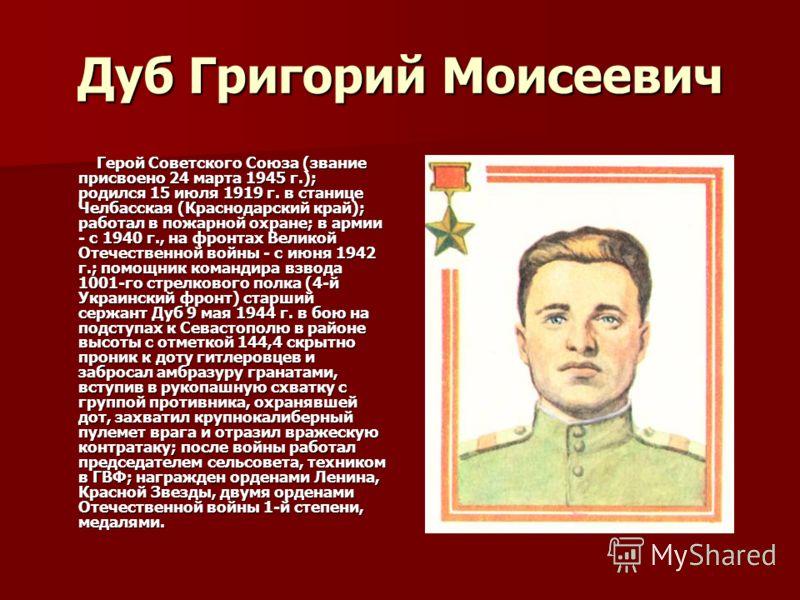 Дуб Григорий Моисеевич Герой Советского Союза (звание присвоено 24 марта 1945 г.); родился 15 июля 1919 г. в станице Челбасская (Краснодарский край); работал в пожарной охране; в армии - с 1940 г., на фронтах Великой Отечественной войны - с июня 1942
