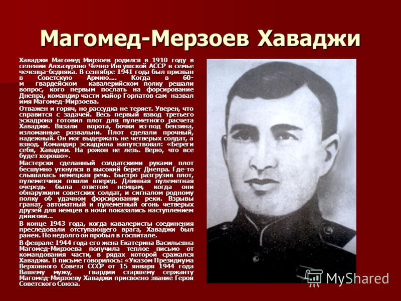 Магомед-Мерзоев Хаваджи Хаваджи Магомед-Мирзоев родился в 1910 году в селении Алхазурово Чечно-Ингушской АССР в семье чеченца-бедняка. В сентябре 1941 года был призван в Советскую Армию.... Когда в 60- м гвардейском кавалерийском полку решали вопрос,