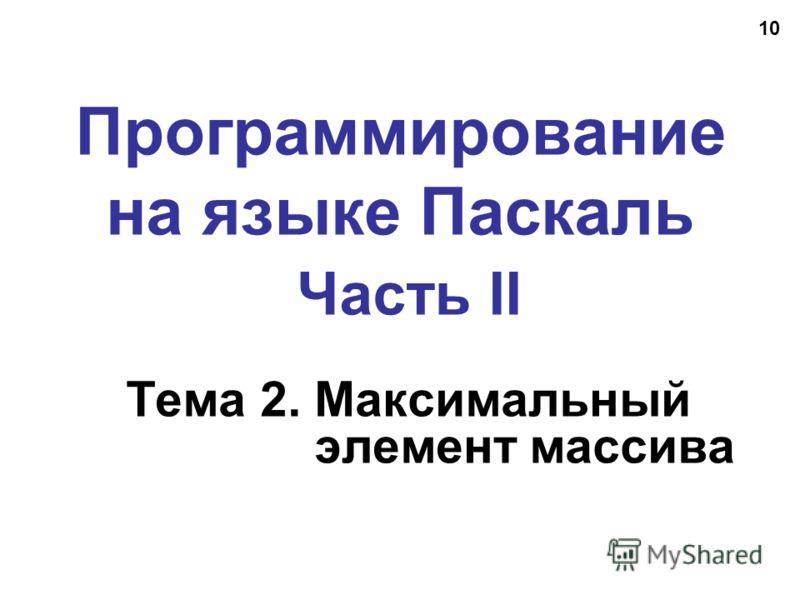 10 Программирование на языке Паскаль Часть II Тема 2. Максимальный элемент массива
