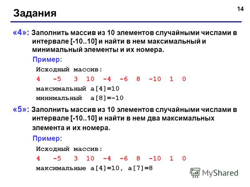14 Задания «4»: Заполнить массив из 10 элементов случайными числами в интервале [-10..10] и найти в нем максимальный и минимальный элементы и их номера. Пример: Исходный массив: 4 -5 3 10 -4 -6 8 -10 1 0 максимальный a[4]=10 минимальный a[8]=-10 «5»: