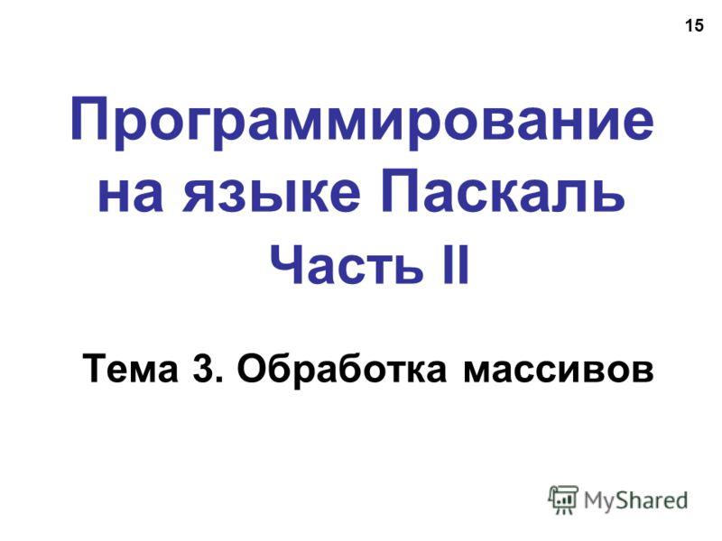 15 Программирование на языке Паскаль Часть II Тема 3. Обработка массивов