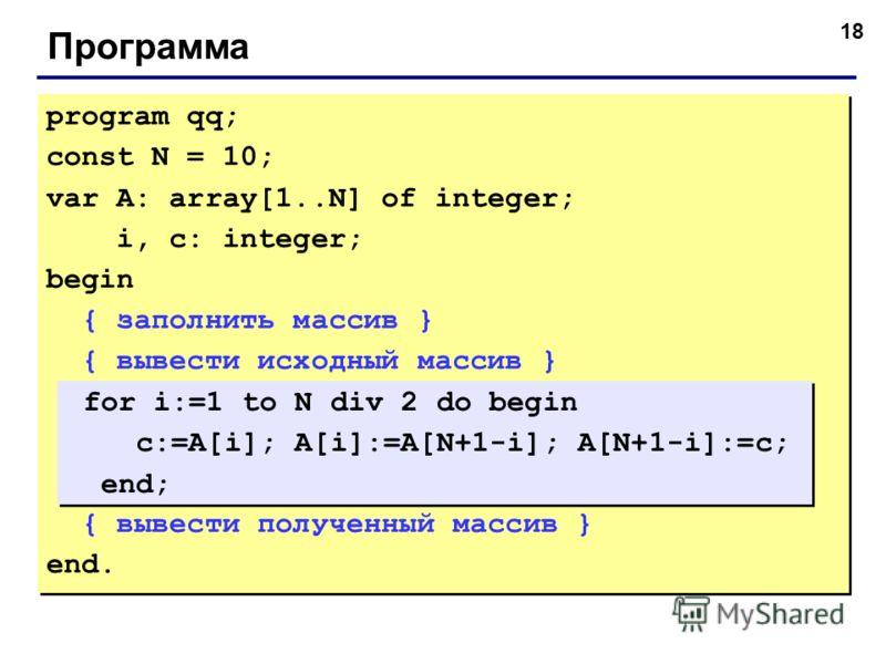 18 Программа program qq; const N = 10; var A: array[1..N] of integer; i, c: integer; begin { заполнить массив } { вывести исходный массив } { вывести полученный массив } end. program qq; const N = 10; var A: array[1..N] of integer; i, c: integer; beg