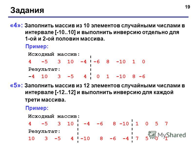 19 Задания «4»: Заполнить массив из 10 элементов случайными числами в интервале [-10..10] и выполнить инверсию отдельно для 1-ой и 2-ой половин массива. Пример: Исходный массив: 4 -5 3 10 -4 -6 8 -10 1 0 Результат: -4 10 3 -5 4 0 1 -10 8 -6 «5»: Запо