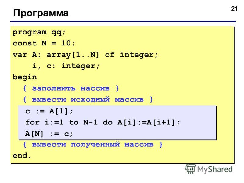 21 Программа program qq; const N = 10; var A: array[1..N] of integer; i, c: integer; begin { заполнить массив } { вывести исходный массив } { вывести полученный массив } end. program qq; const N = 10; var A: array[1..N] of integer; i, c: integer; beg