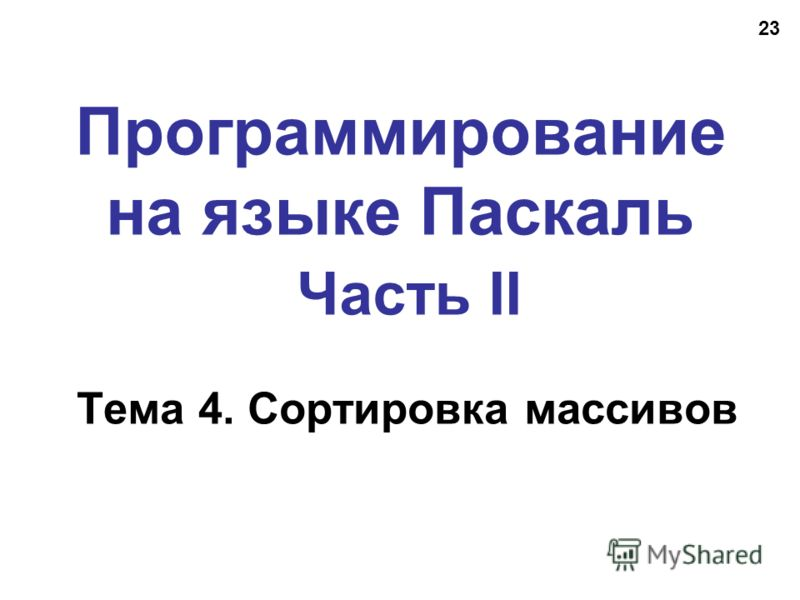 23 Программирование на языке Паскаль Часть II Тема 4. Сортировка массивов