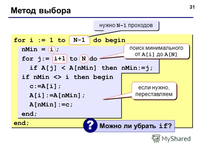31 Метод выбора for i := 1 to N-1 do begin nMin = i ; for j:= i+1 to N do if A[j] < A[nMin] then nMin:=j; if nMin  i then begin c:=A[i]; A[i]:=A[nMin]; A[nMin]:=c; end; N-1 N нужно N-1 проходов поиск минимального от A[i] до A[N] если нужно, переставл