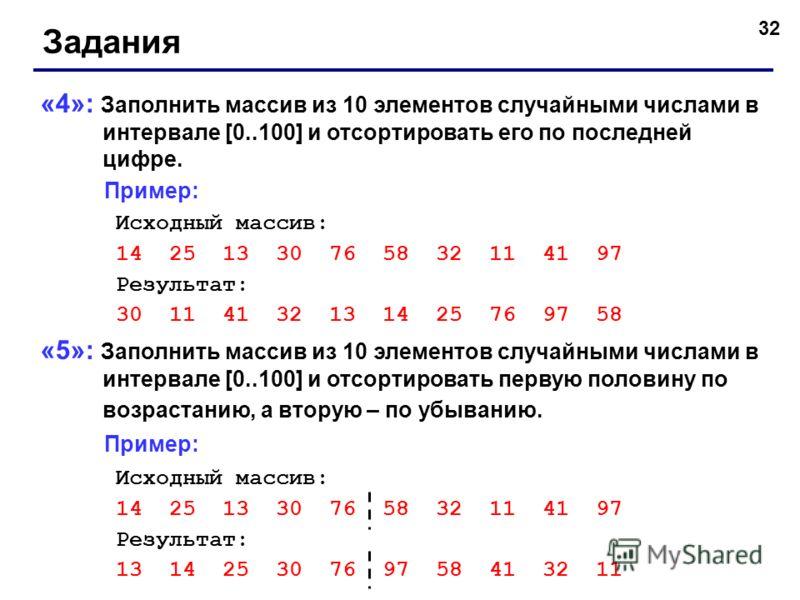 32 Задания «4»: Заполнить массив из 10 элементов случайными числами в интервале [0..100] и отсортировать его по последней цифре. Пример: Исходный массив: 14 25 13 30 76 58 32 11 41 97 Результат: 30 11 41 32 13 14 25 76 97 58 «5»: Заполнить массив из
