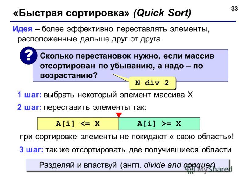 33 «Быстрая сортировка» (Quick Sort) Идея – более эффективно переставлять элементы, расположенные дальше друг от друга. Сколько перестановок нужно, если массив отсортирован по убыванию, а надо – по возрастанию? ? N div 2 2 шаг: переставить элементы т