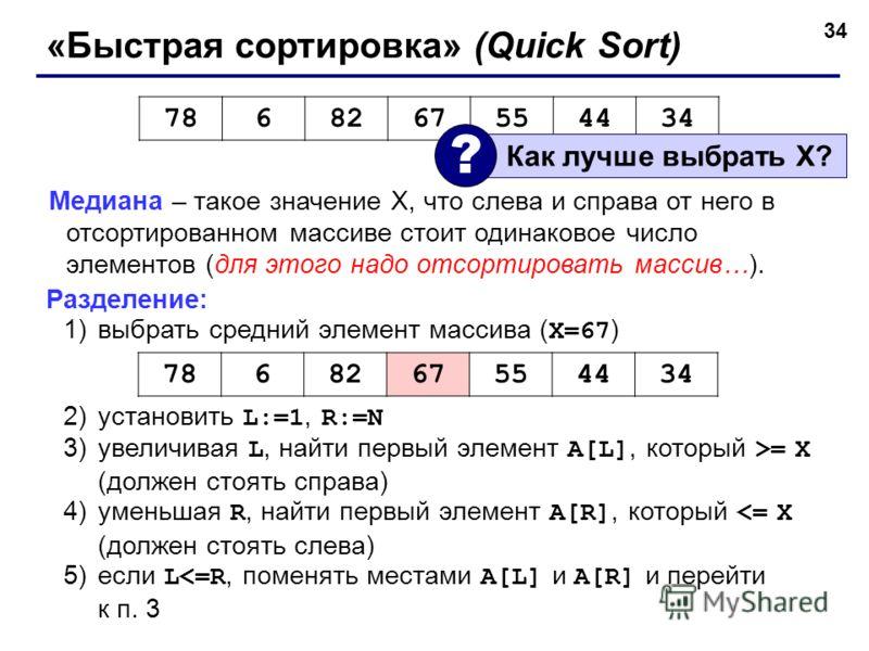 34 «Быстрая сортировка» (Quick Sort) Медиана – такое значение X, что слева и справа от него в отсортированном массиве стоит одинаковое число элементов (для этого надо отсортировать массив…). Разделение: 1)выбрать средний элемент массива ( X=67 ) 2)ус