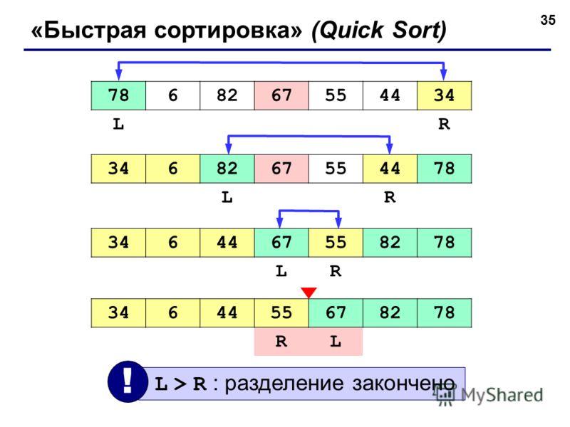 35 «Быстрая сортировка» (Quick Sort) 7868267554434 LR 68267554478 LR 3464467558278 LR 3464455678278 RL L > R : разделение закончено !