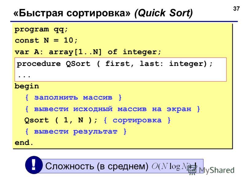 37 «Быстрая сортировка» (Quick Sort) program qq; const N = 10; var A: array[1..N] of integer; begin { заполнить массив } { вывести исходный массив на экран } Qsort ( 1, N ); { сортировка } { вывести результат } end. program qq; const N = 10; var A: a