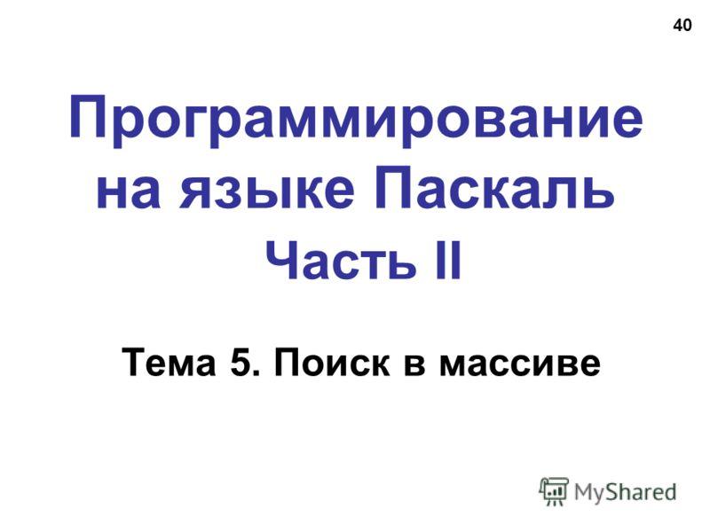 40 Программирование на языке Паскаль Часть II Тема 5. Поиск в массиве