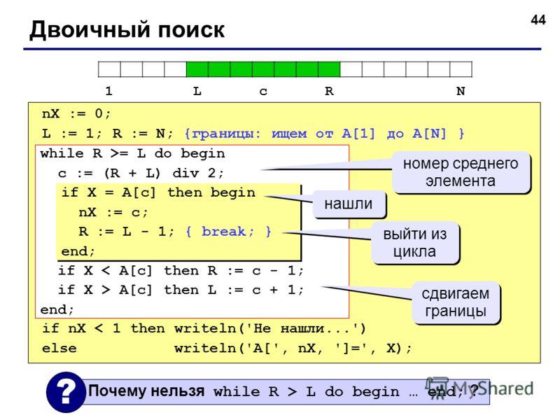 44 Двоичный поиск nX := 0; L := 1; R := N; {границы: ищем от A[1] до A[N] } if nX < 1 then writeln('Не нашли...') else writeln('A[', nX, ']=', X); while R >= L do begin c := (R + L) div 2; if X < A[c] then R := c - 1; if X > A[c] then L := c + 1; end