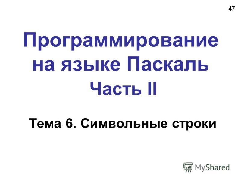 47 Программирование на языке Паскаль Часть II Тема 6. Символьные строки