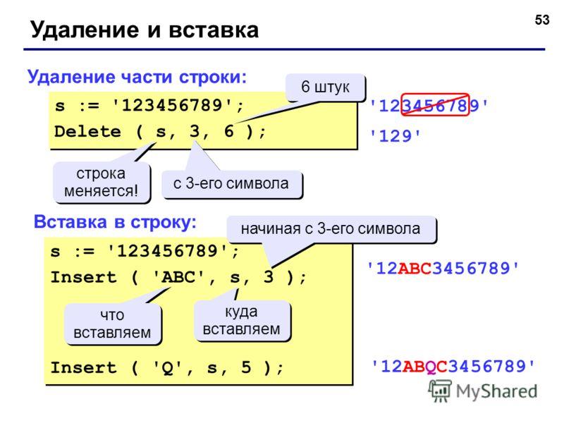 53 Удаление и вставка Удаление части строки: Вставка в строку: s := '123456789'; Delete ( s, 3, 6 ); s := '123456789'; Delete ( s, 3, 6 ); с 3-его символа 6 штук строка меняется! строка меняется! '123456789' '129' s := '123456789'; Insert ( 'ABC', s,