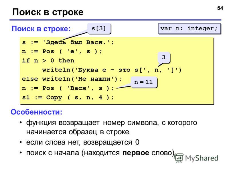 54 Поиск в строке Поиск в строке: s := 'Здесь был Вася.'; n := Pos ( 'е', s ); if n > 0 then writeln('Буква е – это s[', n, ']') else writeln('Не нашли'); n := Pos ( 'Вася', s ); s1 := Copy ( s, n, 4 ); s := 'Здесь был Вася.'; n := Pos ( 'е', s ); if