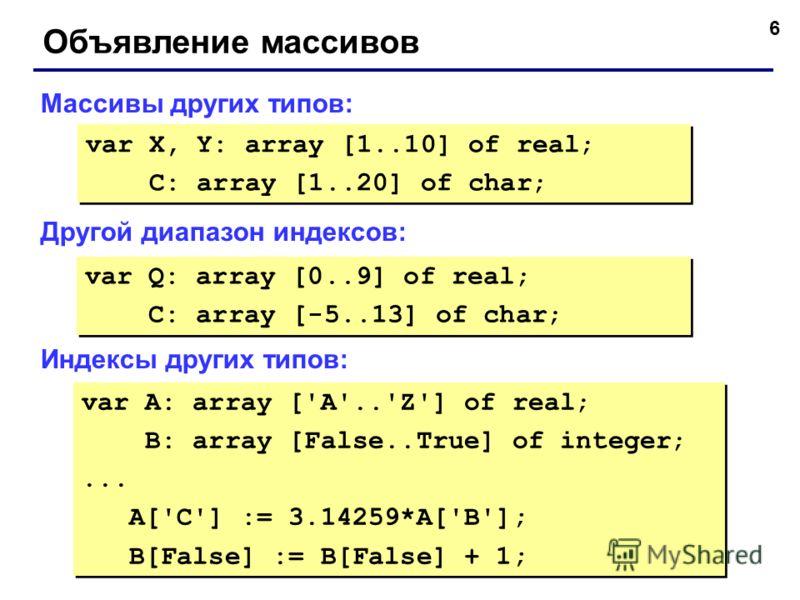 6 Объявление массивов Массивы других типов: Другой диапазон индексов: Индексы других типов: var X, Y: array [1..10] of real; C: array [1..20] of char; var X, Y: array [1..10] of real; C: array [1..20] of char; var Q: array [0..9] of real; C: array [-