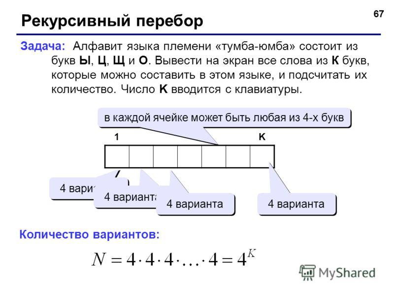 67 Рекурсивный перебор Задача: Алфавит языка племени «тумба-юмба» состоит из букв Ы, Ц, Щ и О. Вывести на экран все слова из К букв, которые можно составить в этом языке, и подсчитать их количество. Число K вводится с клавиатуры. 1K в каждой ячейке м