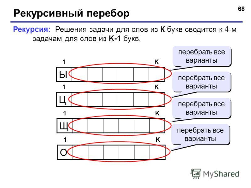68 Рекурсивный перебор Ы 1K Рекурсия: Решения задачи для слов из К букв сводится к 4-м задачам для слов из K-1 букв. Щ 1K О 1K Ц 1K перебрать все варианты