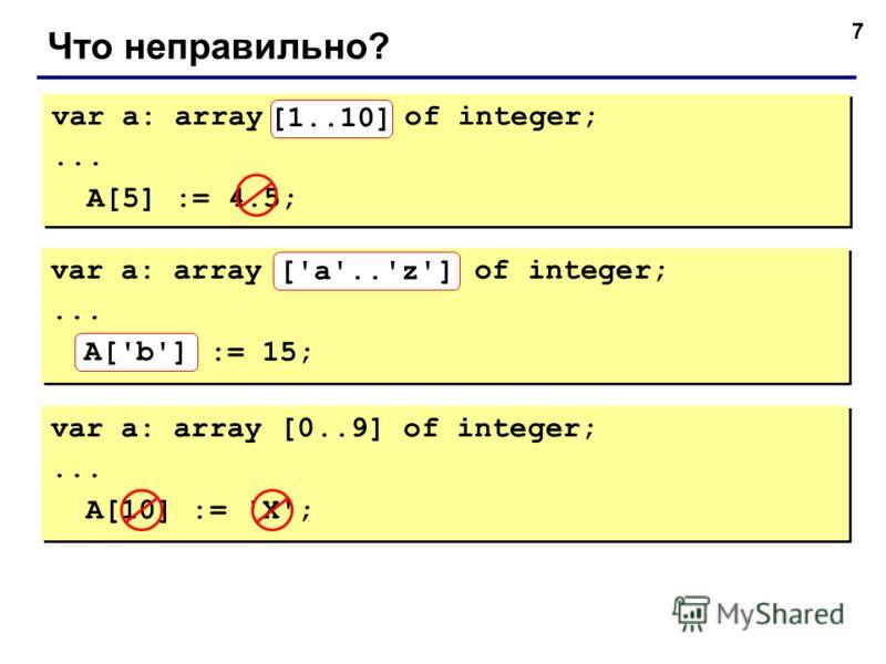 7 Что неправильно? var a: array[10..1] of integer;... A[5] := 4.5; var a: array[10..1] of integer;... A[5] := 4.5; [1..10] var a: array ['z'..'a'] of integer;... A['B'] := 15; var a: array ['z'..'a'] of integer;... A['B'] := 15; A['b'] ['a'..'z'] var