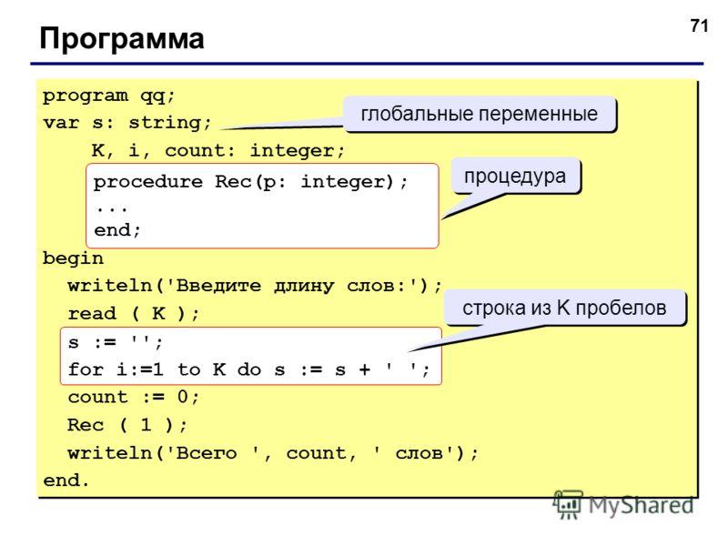 71 Программа program qq; var s: string; K, i, count: integer; begin writeln('Введите длину слов:'); read ( K ); s := ''; for i:=1 to K do s := s + ' '; count := 0; Rec ( 1 ); writeln('Всего ', count, ' слов'); end. program qq; var s: string; K, i, co