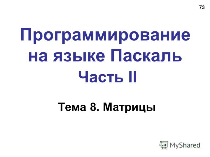73 Программирование на языке Паскаль Часть II Тема 8. Матрицы