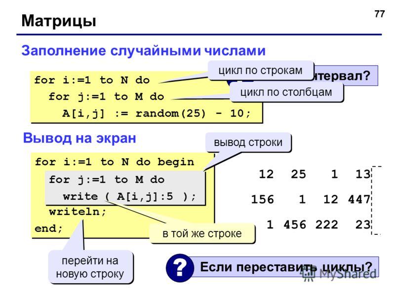 77 Матрицы Заполнение случайными числами for i:=1 to N do for j:=1 to M do A[i,j] := random(25) - 10; for i:=1 to N do for j:=1 to M do A[i,j] := random(25) - 10; Какой интервал? ? цикл по строкам цикл по столбцам Вывод на экран for i:=1 to N do begi