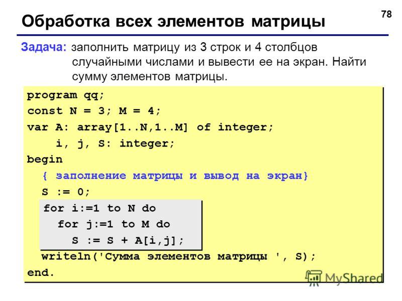 78 Обработка всех элементов матрицы Задача: заполнить матрицу из 3 строк и 4 столбцов случайными числами и вывести ее на экран. Найти сумму элементов матрицы. program qq; const N = 3; M = 4; var A: array[1..N,1..M] of integer; i, j, S: integer; begin