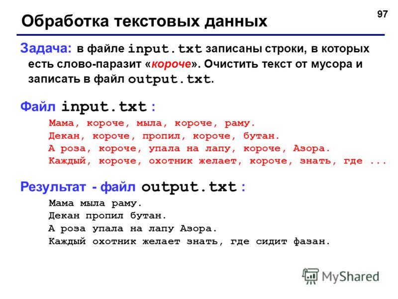 97 Обработка текстовых данных Задача: в файле input.txt записаны строки, в которых есть слово-паразит «короче». Очистить текст от мусора и записать в файл output.txt. Файл input.txt : Мама, короче, мыла, короче, раму. Декан, короче, пропил, короче, б
