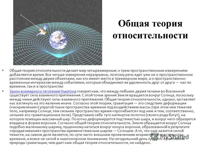 Общая теория относительности Общая теория относительности делает мир четырехмерным: к трем пространственным измерениям добавляется время. Все четыре измерения неразрывны, поэтому речь идет уже не о пространственном расстоянии между двумя объектами, к