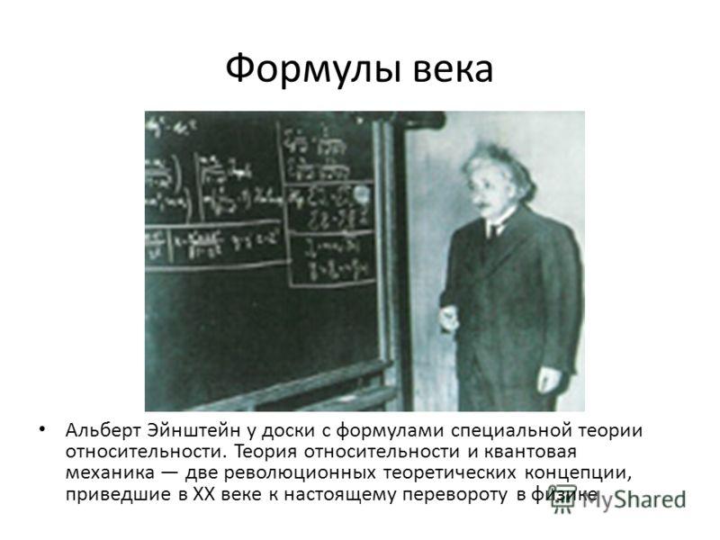 Формулы века Альберт Эйнштейн у доски с формулами специальной теории относительности. Теория относительности и квантовая механика две революционных теоретических концепции, приведшие в ХХ веке к настоящему перевороту в физике
