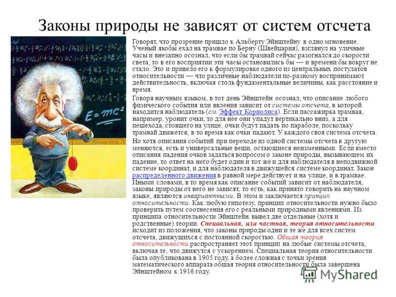 Законы природы не зависят от систем отсчета Говорят, что прозрение пришло к Альберту Эйнштейну в одно мгновение. Ученый якобы ехал на трамвае по Берну (Швейцария), взглянул на уличные часы и внезапно осознал, что если бы трамвай сейчас разогнался до