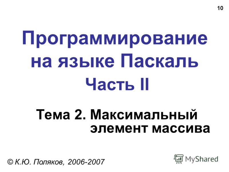 10 Программирование на языке Паскаль Часть II Тема 2. Максимальный элемент массива © К.Ю. Поляков, 2006-2007