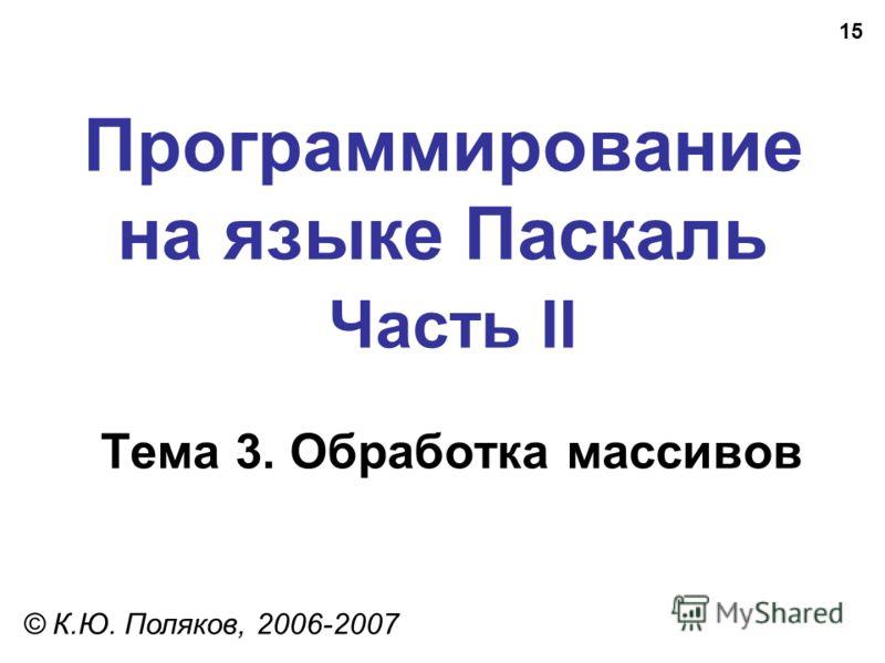 15 Программирование на языке Паскаль Часть II Тема 3. Обработка массивов © К.Ю. Поляков, 2006-2007