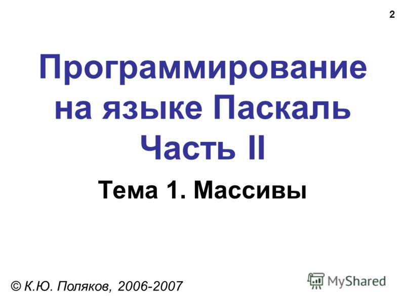2 Программирование на языке Паскаль Часть II Тема 1. Массивы © К.Ю. Поляков, 2006-2007
