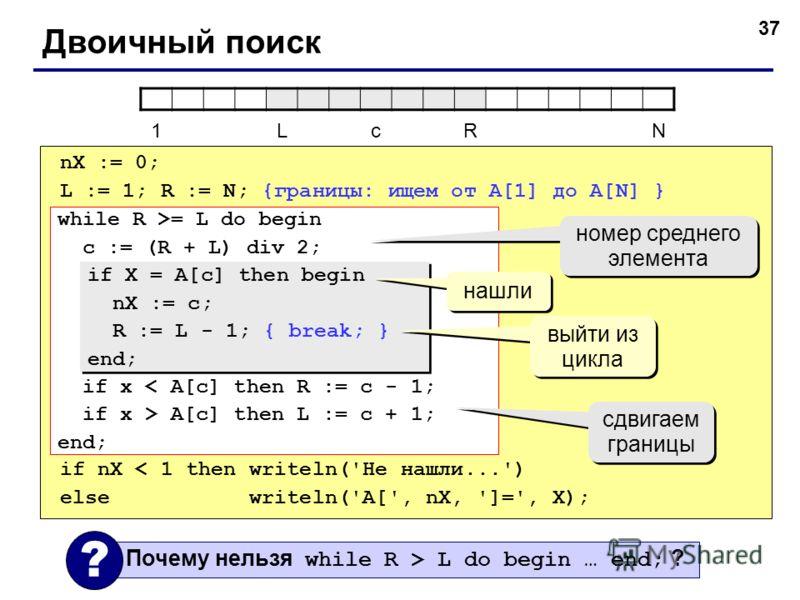 37 Двоичный поиск nX := 0; L := 1; R := N; {границы: ищем от A[1] до A[N] } if nX < 1 then writeln('Не нашли...') else writeln('A[', nX, ']=', X); while R >= L do begin c := (R + L) div 2; if x < A[c] then R := c - 1; if x > A[c] then L := c + 1; end