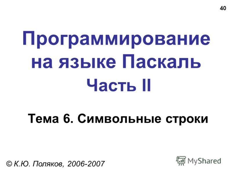 40 Программирование на языке Паскаль Часть II Тема 6. Символьные строки © К.Ю. Поляков, 2006-2007