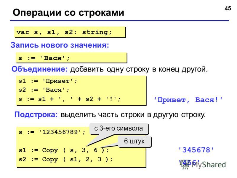 45 Операции со строками Объединение: добавить одну строку в конец другой. Запись нового значения: var s, s1, s2: string; s := 'Вася'; s1 := 'Привет'; s2 := 'Вася'; s := s1 + ', ' + s2 + '!'; s1 := 'Привет'; s2 := 'Вася'; s := s1 + ', ' + s2 + '!'; 'П